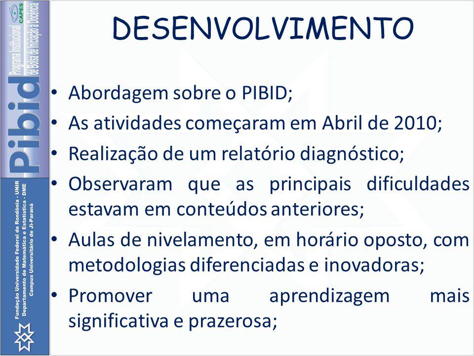 DESENVOLVIMENTO Abordagem sobre o PIBID; As atividades começaram em Abril de 2010; Realização de um relatório diagnóstico; Observaram que as principai
