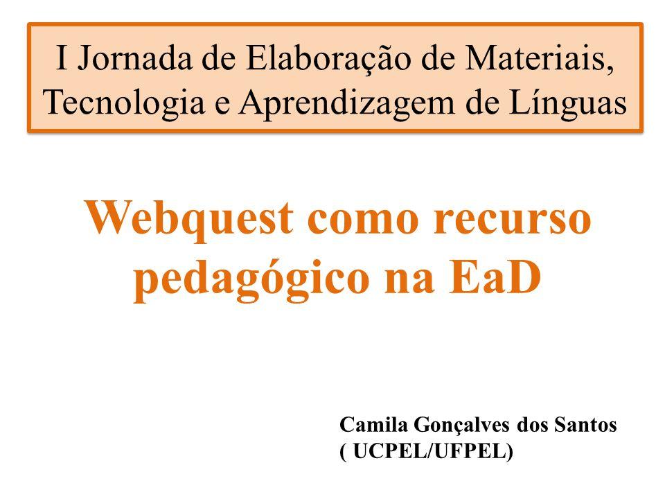 I Jornada de Elaboração de Materiais, Tecnologia e Aprendizagem de Línguas Webquest como recurso pedagógico na EaD Camila Gonçalves dos Santos ( UCPEL