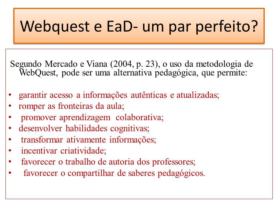 Webquest e EaD- um par perfeito? Segundo Mercado e Viana (2004, p. 23), o uso da metodologia de WebQuest, pode ser uma alternativa pedagógica, que per