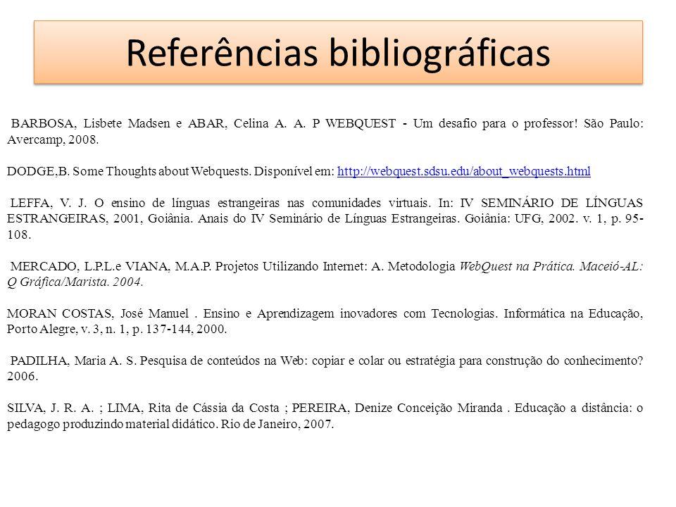 Referências bibliográficas BARBOSA, Lisbete Madsen e ABAR, Celina A. A. P WEBQUEST - Um desafio para o professor! São Paulo: Avercamp, 2008. DODGE,B.