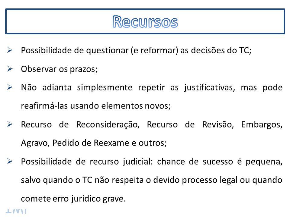 IMF  Possibilidade de questionar (e reformar) as decisões do TC;  Observar os prazos;  Não adianta simplesmente repetir as justificativas, mas pode reafirmá-las usando elementos novos;  Recurso de Reconsideração, Recurso de Revisão, Embargos, Agravo, Pedido de Reexame e outros;  Possibilidade de recurso judicial: chance de sucesso é pequena, salvo quando o TC não respeita o devido processo legal ou quando comete erro jurídico grave.
