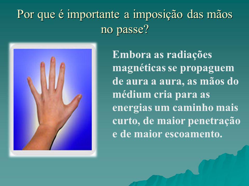 Por que é importante a imposição das mãos no passe? Embora as radiações magnéticas se propaguem de aura a aura, as mãos do médium cria para as energia