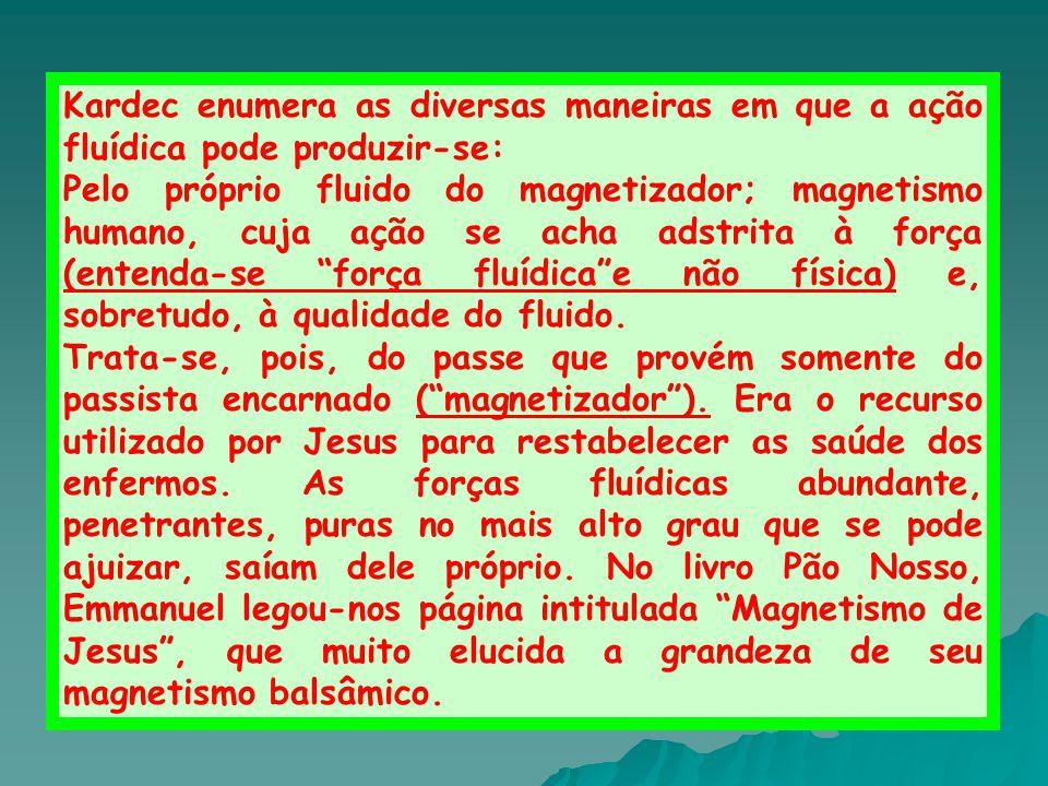 Kardec enumera as diversas maneiras em que a ação fluídica pode produzir-se: Pelo próprio fluido do magnetizador; magnetismo humano, cuja ação se acha