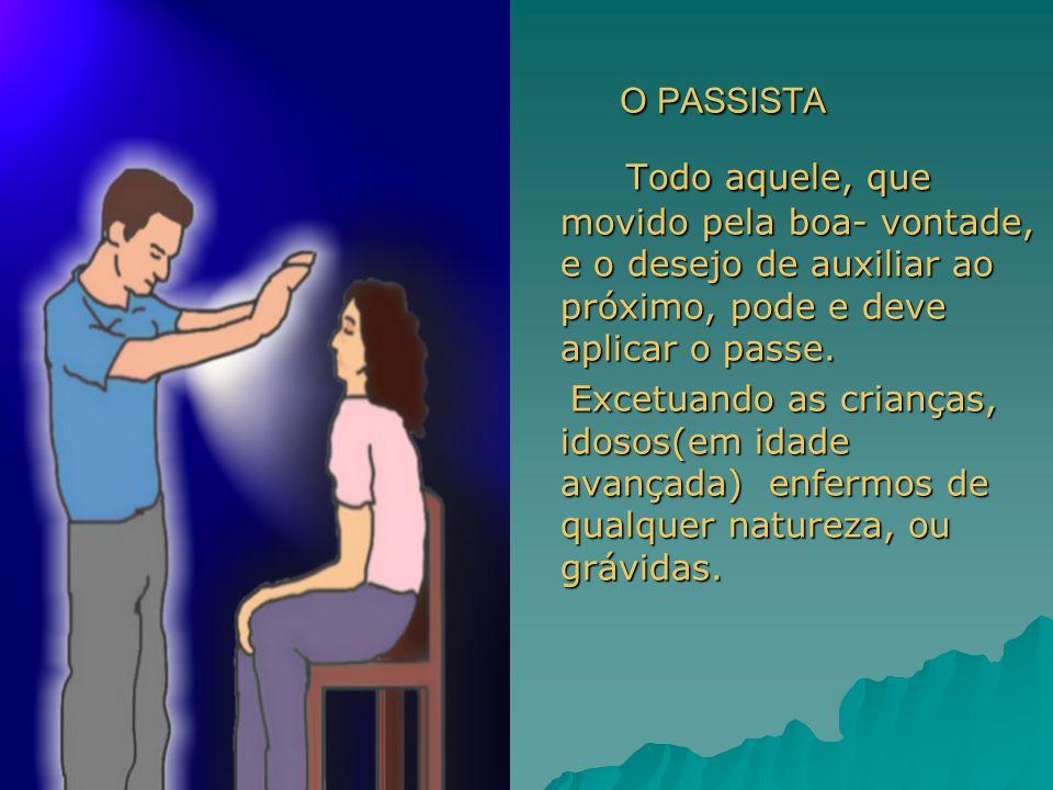 O PASSISTA O PASSISTA Todo aquele, que movido pela boa- vontade, e o desejo de auxiliar ao próximo, pode e deve aplicar o passe. Excetuando as criança