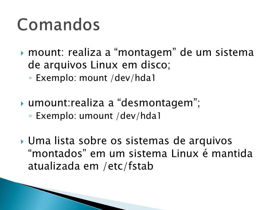  mount: realiza a montagem de um sistema de arquivos Linux em disco; ◦ Exemplo: mount /dev/hda1  umount:realiza a desmontagem ; ◦ Exemplo: umount /dev/hda1  Uma lista sobre os sistemas de arquivos montados em um sistema Linux é mantida atualizada em /etc/fstab