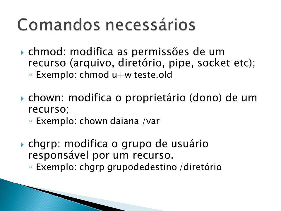  chmod: modifica as permissões de um recurso (arquivo, diretório, pipe, socket etc); ◦ Exemplo: chmod u+w teste.old  chown: modifica o proprietário (dono) de um recurso; ◦ Exemplo: chown daiana /var  chgrp: modifica o grupo de usuário responsável por um recurso.
