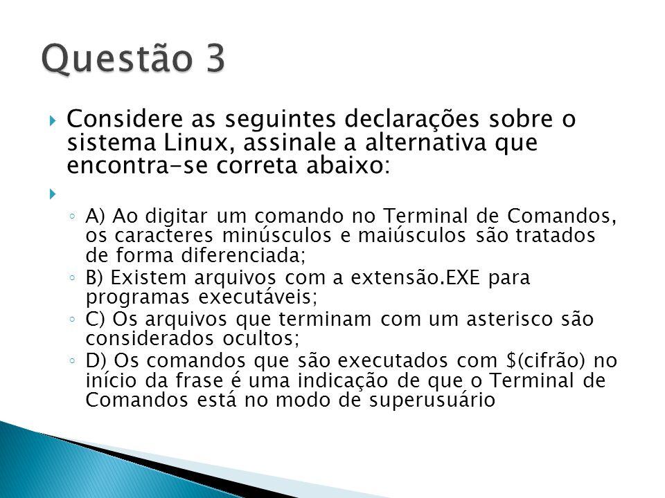  Considere as seguintes declarações sobre o sistema Linux, assinale a alternativa que encontra-se correta abaixo:  ◦ A) Ao digitar um comando no Terminal de Comandos, os caracteres minúsculos e maiúsculos são tratados de forma diferenciada; ◦ B) Existem arquivos com a extensão.EXE para programas executáveis; ◦ C) Os arquivos que terminam com um asterisco são considerados ocultos; ◦ D) Os comandos que são executados com $(cifrão) no início da frase é uma indicação de que o Terminal de Comandos está no modo de superusuário