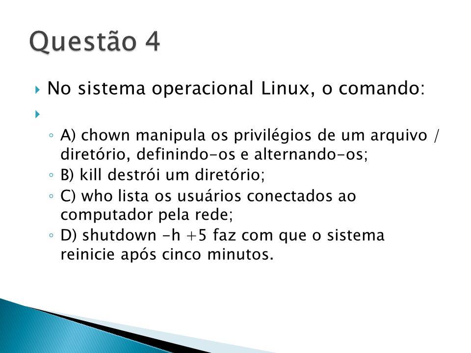  No sistema operacional Linux, o comando:  ◦ A) chown manipula os privilégios de um arquivo / diretório, definindo-os e alternando-os; ◦ B) kill destrói um diretório; ◦ C) who lista os usuários conectados ao computador pela rede; ◦ D) shutdown -h +5 faz com que o sistema reinicie após cinco minutos.