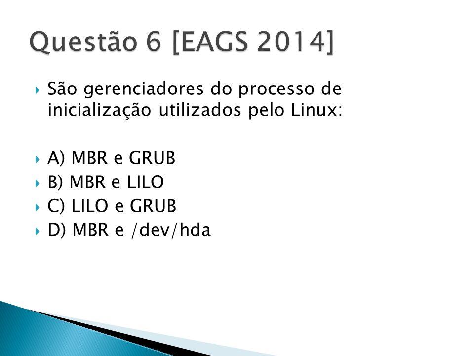  São gerenciadores do processo de inicialização utilizados pelo Linux:  A) MBR e GRUB  B) MBR e LILO  C) LILO e GRUB  D) MBR e /dev/hda