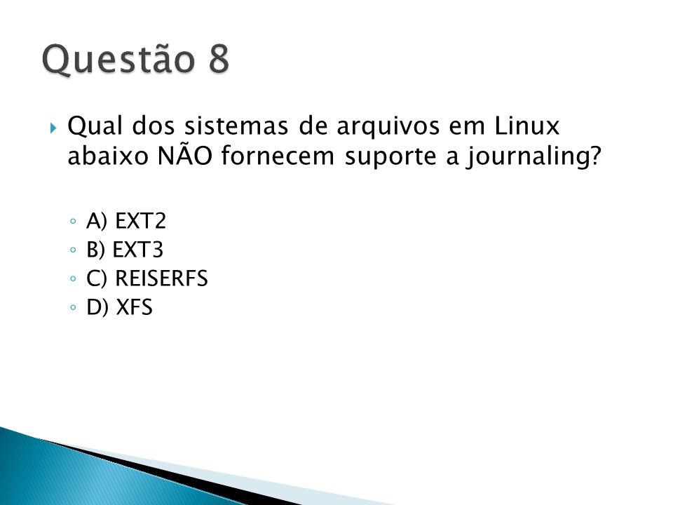  Qual dos sistemas de arquivos em Linux abaixo NÃO fornecem suporte a journaling.