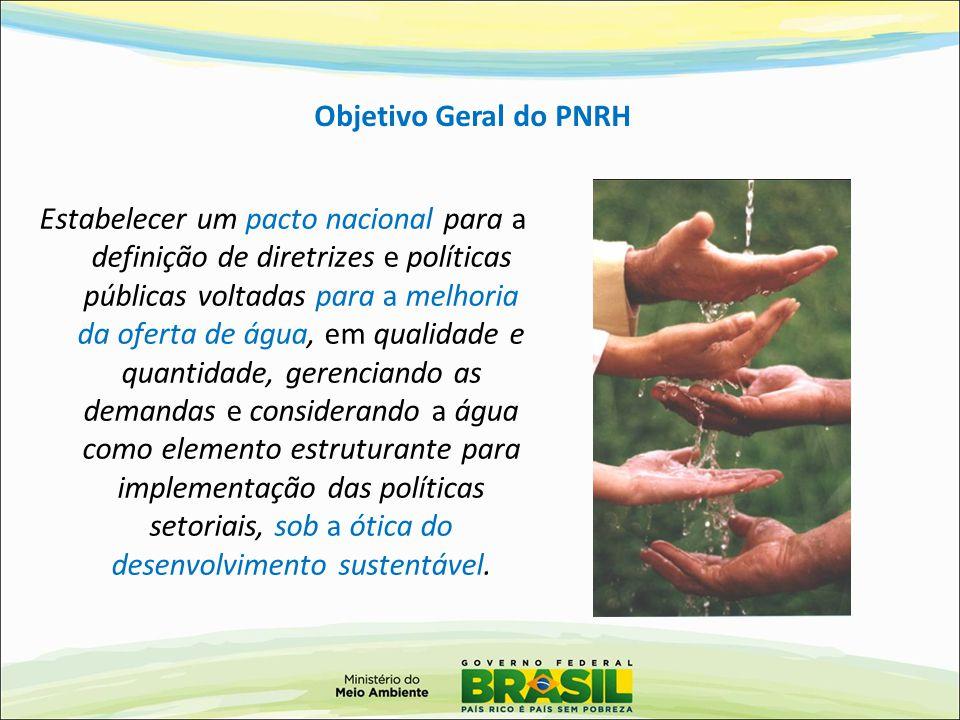 Objetivo Geral do PNRH Estabelecer um pacto nacional para a definição de diretrizes e políticas públicas voltadas para a melhoria da oferta de água, e
