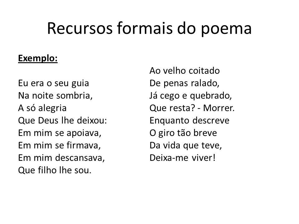 Recursos formais do poema Exemplo: Eu era o seu guia Na noite sombria, A só alegria Que Deus lhe deixou: Em mim se apoiava, Em mim se firmava, Em mim