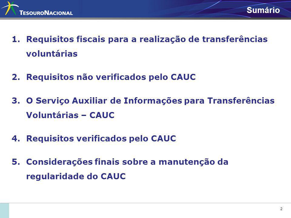 2 Sumário 1.Requisitos fiscais para a realização de transferências voluntárias 2.Requisitos não verificados pelo CAUC 3.O Serviço Auxiliar de Informações para Transferências Voluntárias – CAUC 4.Requisitos verificados pelo CAUC 5.Considerações finais sobre a manutenção da regularidade do CAUC