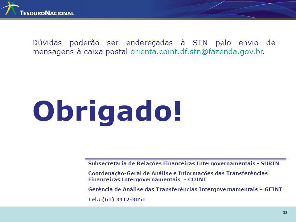 33 Subsecretaria de Relações Financeiras Intergovernamentais - SURIN Coordenação-Geral de Análise e Informações das Transferências Financeiras Intergovernamentais - COINT Gerência de Análise das Transferências Intergovernamentais – GEINT Tel.: (61) 3412-3051 Obrigado.