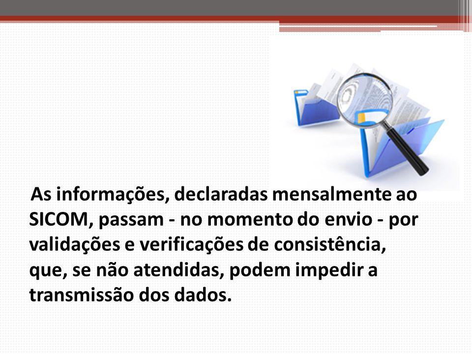 As informações, declaradas mensalmente ao SICOM, passam - no momento do envio - por validações e verificações de consistência, que, se não atendidas,