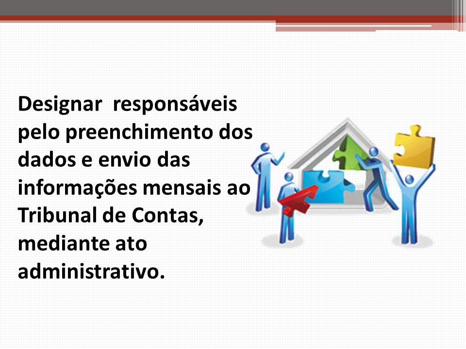 Designar responsáveis pelo preenchimento dos dados e envio das informações mensais ao Tribunal de Contas, mediante ato administrativo.
