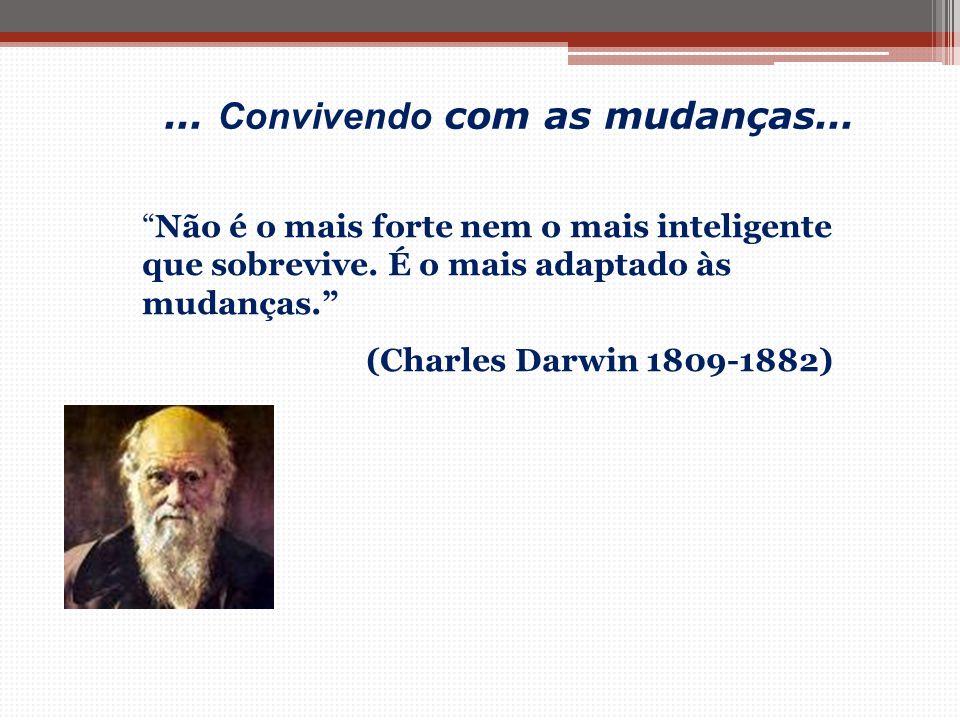 """""""Não é o mais forte nem o mais inteligente que sobrevive. É o mais adaptado às mudanças."""" (Charles Darwin 1809-1882)... Convivendo com as mudanças...."""