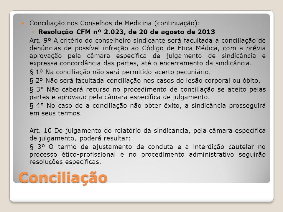 Conciliação Conciliação nos Conselhos de Medicina (continuação): ◦Resolução CFM nº 2.023, de 20 de agosto de 2013 Art. 9º A critério do conselheiro si