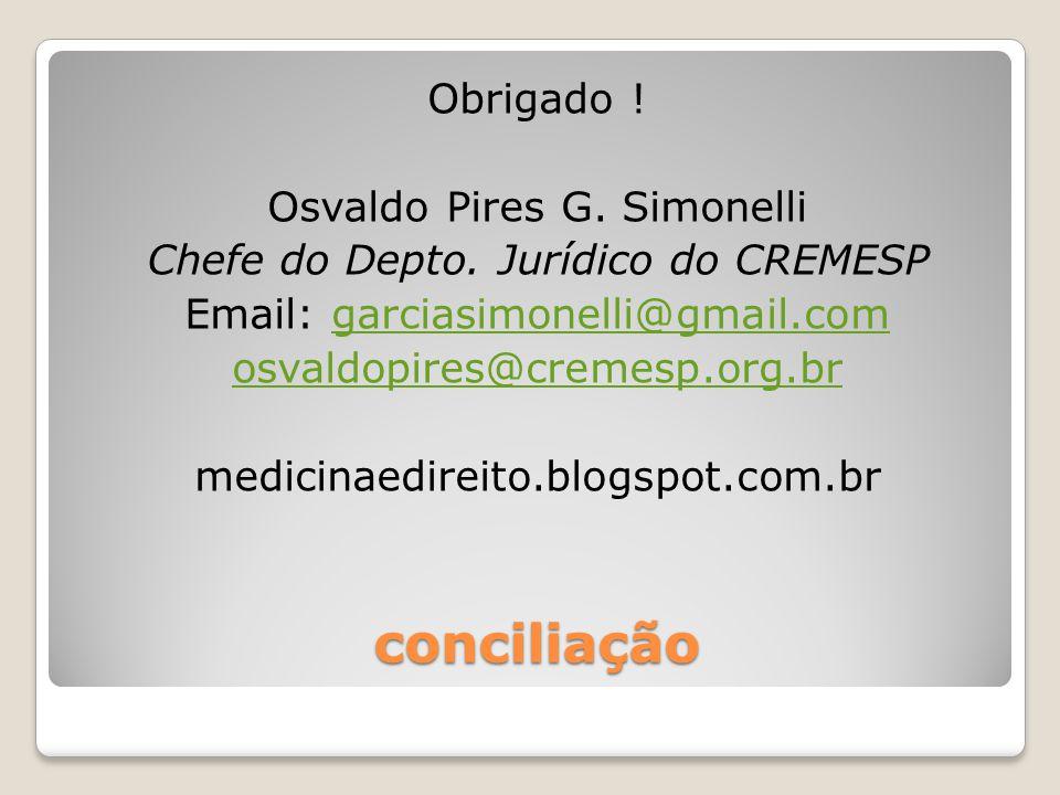 conciliação Obrigado ! Osvaldo Pires G. Simonelli Chefe do Depto. Jurídico do CREMESP Email: garciasimonelli@gmail.comgarciasimonelli@gmail.com osvald