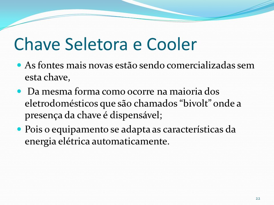 Chave Seletora e Cooler As fontes mais novas estão sendo comercializadas sem esta chave, Da mesma forma como ocorre na maioria dos eletrodomésticos qu