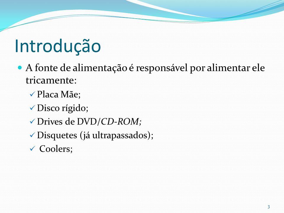 Introdução A fonte de alimentação é responsável por alimentar ele tricamente: Placa Mãe; Disco rígido; Drives de DVD/CD-ROM; Disquetes (já ultrapassad