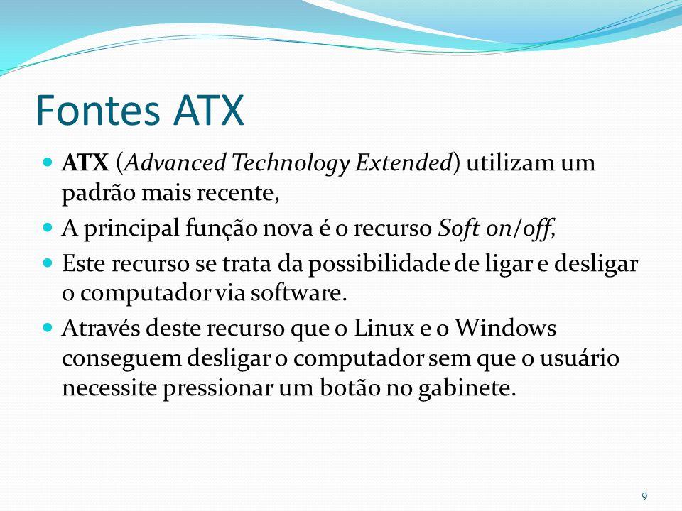 Fontes ATX Nas fontes ATX existe um único conector com 20 pinos que vai ligado na placa-mãe, Possui chanfros que impede o técnico de plugar o conector de maneira indevida danificando o equipamento 10