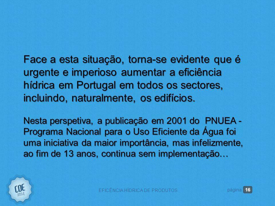 16 EFICÊNCIA HÍDRICA DE PRODUTOS página Face a esta situação, torna-se evidente que é urgente e imperioso aumentar a eficiência hídrica em Portugal em todos os sectores, incluindo, naturalmente, os edifícios.
