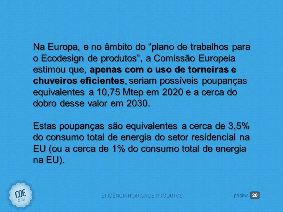 20 EFICÊNCIA HÍDRICA DE PRODUTOS página Na Europa, e no âmbito do plano de trabalhos para o Ecodesign de produtos , a Comissão Europeia estimou que, apenas com o uso de torneiras e chuveiros eficientes, seriam possíveis poupanças equivalentes a 10,75 Mtep em 2020 e a cerca do dobro desse valor em 2030.