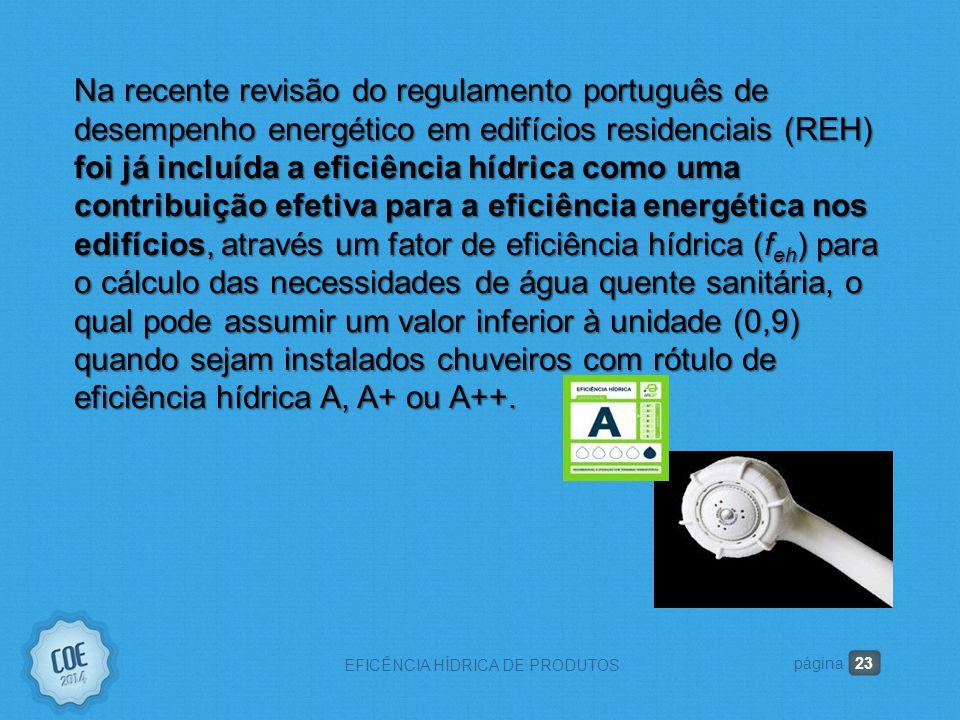 23 EFICÊNCIA HÍDRICA DE PRODUTOS página Na recente revisão do regulamento português de desempenho energético em edifícios residenciais (REH) foi já incluída a eficiência hídrica como uma contribuição efetiva para a eficiência energética nos edifícios, através um fator de eficiência hídrica (f eh ) para o cálculo das necessidades de água quente sanitária, o qual pode assumir um valor inferior à unidade (0,9) quando sejam instalados chuveiros com rótulo de eficiência hídrica A, A+ ou A++.