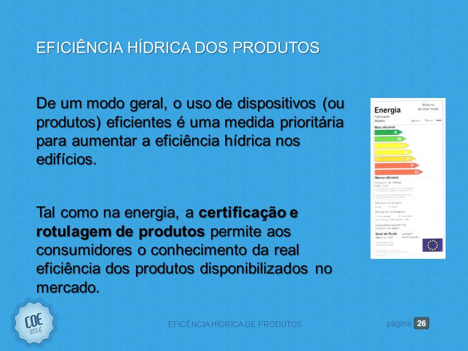 26 EFICÊNCIA HÍDRICA DE PRODUTOS página EFICIÊNCIA HÍDRICA DOS PRODUTOS De um modo geral, o uso de dispositivos (ou produtos) eficientes é uma medida prioritária para aumentar a eficiência hídrica nos edifícios.