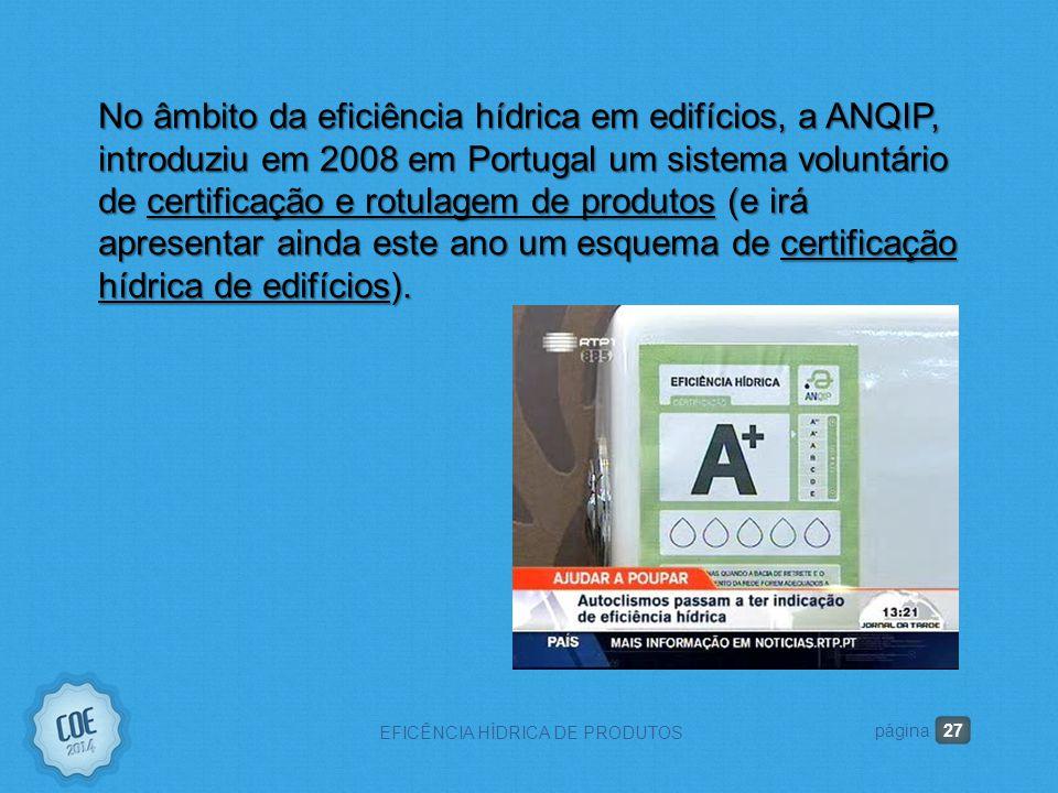 27 EFICÊNCIA HÍDRICA DE PRODUTOS página No âmbito da eficiência hídrica em edifícios, a ANQIP, introduziu em 2008 em Portugal um sistema voluntário de certificação e rotulagem de produtos (e irá apresentar ainda este ano um esquema de certificação hídrica de edifícios).