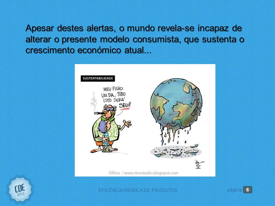 6 EFICÊNCIA HÍDRICA DE PRODUTOS página Apesar destes alertas, o mundo revela-se incapaz de alterar o presente modelo consumista, que sustenta o crescimento económico atual...