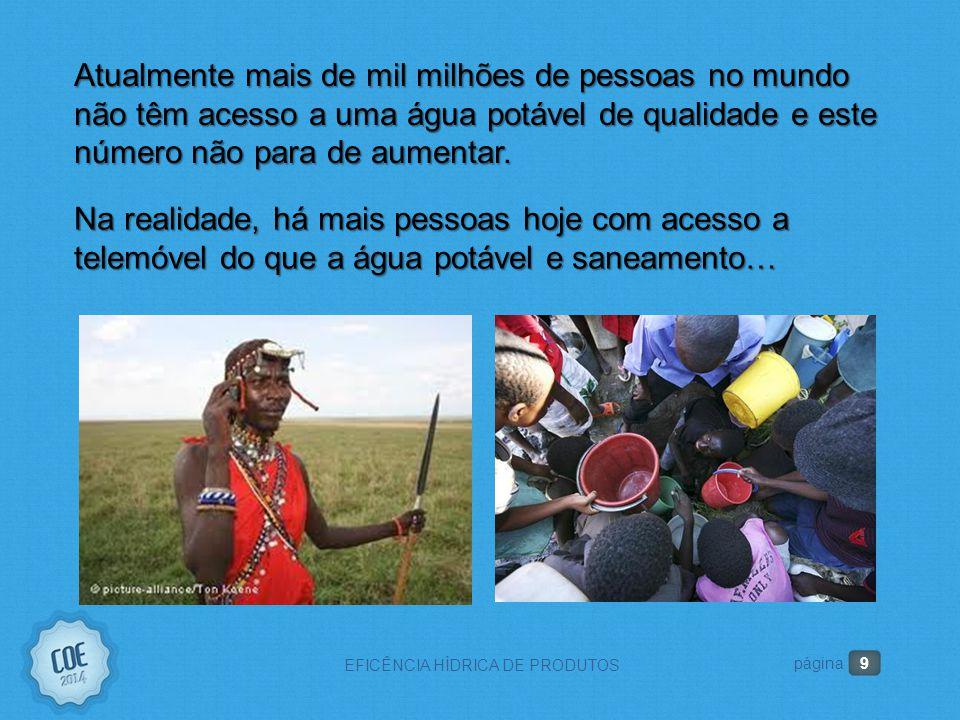 9 EFICÊNCIA HÍDRICA DE PRODUTOS página Atualmente mais de mil milhões de pessoas no mundo não têm acesso a uma água potável de qualidade e este número não para de aumentar.