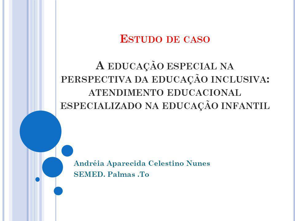 E STUDO DE CASO A EDUCAÇÃO ESPECIAL NA PERSPECTIVA DA EDUCAÇÃO INCLUSIVA : ATENDIMENTO EDUCACIONAL ESPECIALIZADO NA EDUCAÇÃO INFANTIL Andréia Aparecida Celestino Nunes SEMED.