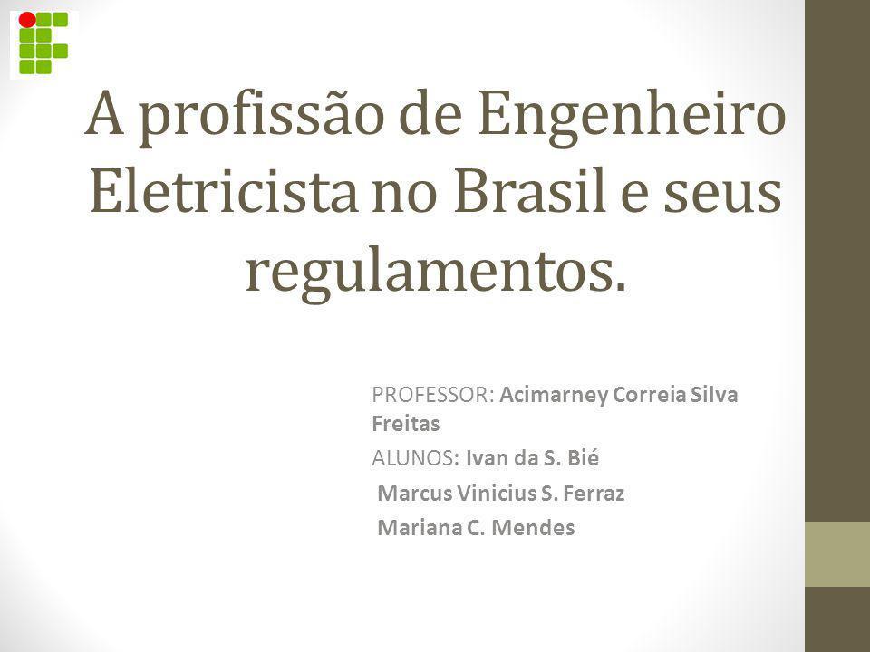 A profissão de Engenheiro Eletricista no Brasil e seus regulamentos. PROFESSOR: Acimarney Correia Silva Freitas ALUNOS: Ivan da S. Bié Marcus Vinicius