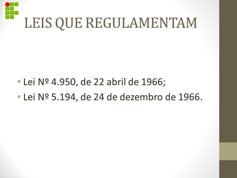 LEIS QUE REGULAMENTAM Lei Nº 4.950, de 22 abril de 1966; Lei Nº 5.194, de 24 de dezembro de 1966.