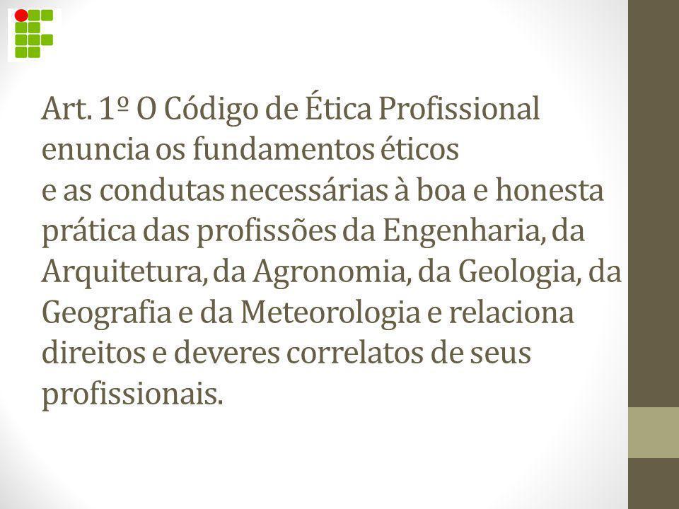 Art. 1º O Código de Ética Profissional enuncia os fundamentos éticos e as condutas necessárias à boa e honesta prática das profissões da Engenharia, d