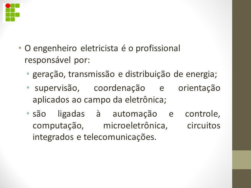 O engenheiro eletricista é o profissional responsável por: geração, transmissão e distribuição de energia; supervisão, coordenação e orientação aplica