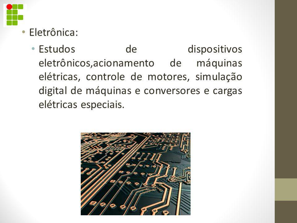 Eletrônica: Estudos de dispositivos eletrônicos,acionamento de máquinas elétricas, controle de motores, simulação digital de máquinas e conversores e