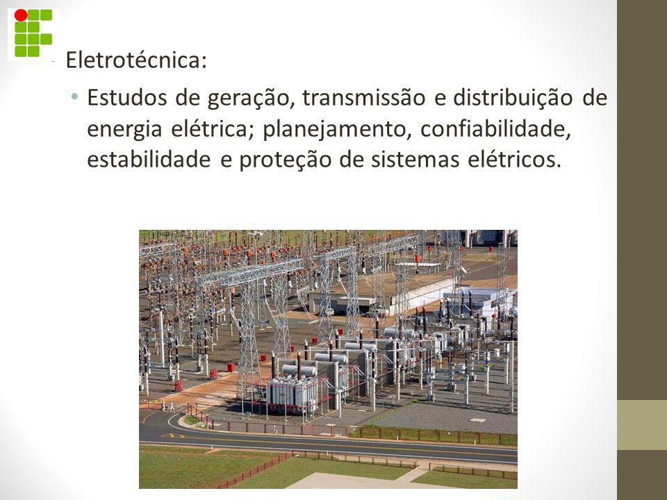 Eletrotécnica: Estudos de geração, transmissão e distribuição de energia elétrica; planejamento, confiabilidade, estabilidade e proteção de sistemas e