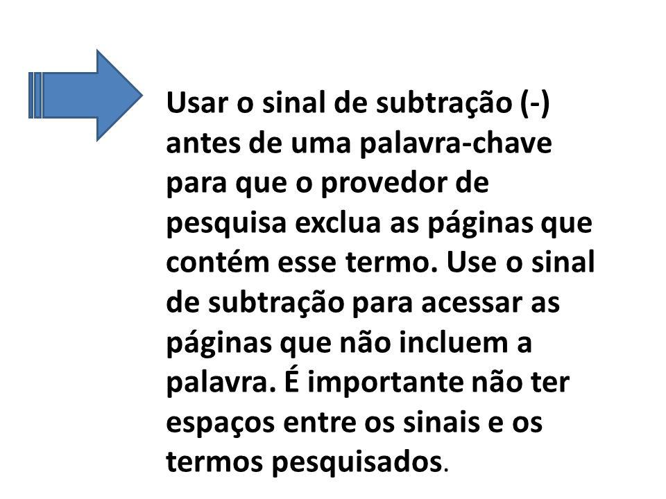 Usar o sinal de subtração (-) antes de uma palavra-chave para que o provedor de pesquisa exclua as páginas que contém esse termo.