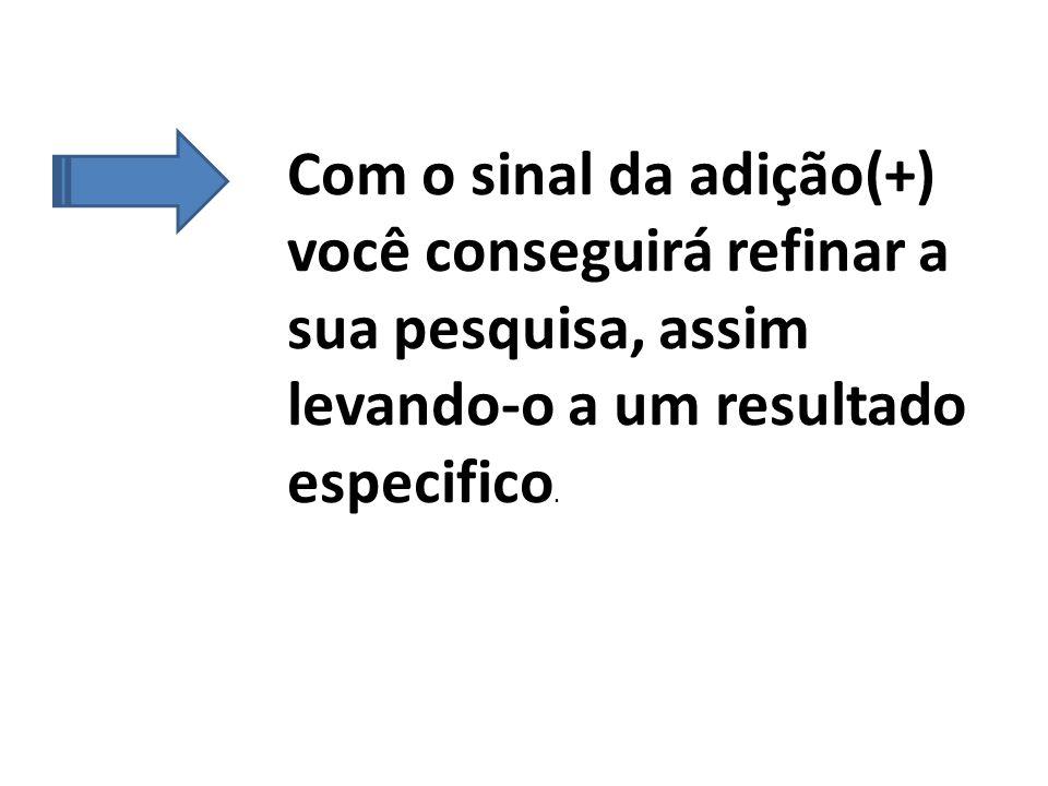 Com o sinal da adição(+) você conseguirá refinar a sua pesquisa, assim levando-o a um resultado especifico.