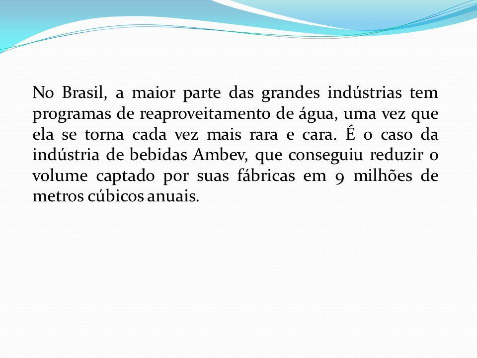 No Brasil, a maior parte das grandes indústrias tem programas de reaproveitamento de água, uma vez que ela se torna cada vez mais rara e cara. É o cas