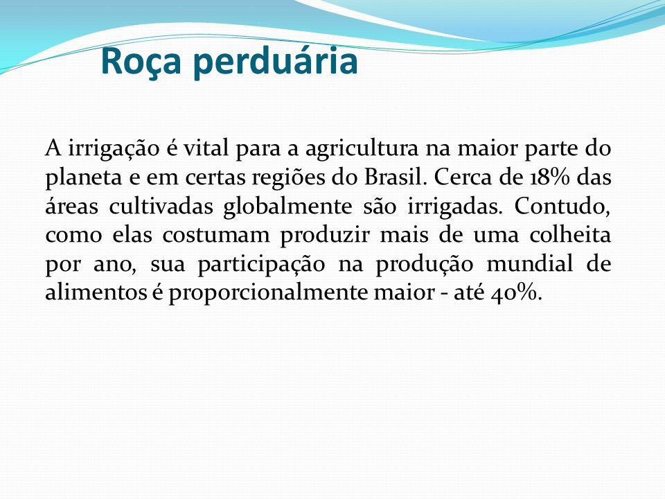 Roça perduária A irrigação é vital para a agricultura na maior parte do planeta e em certas regiões do Brasil. Cerca de 18% das áreas cultivadas globa
