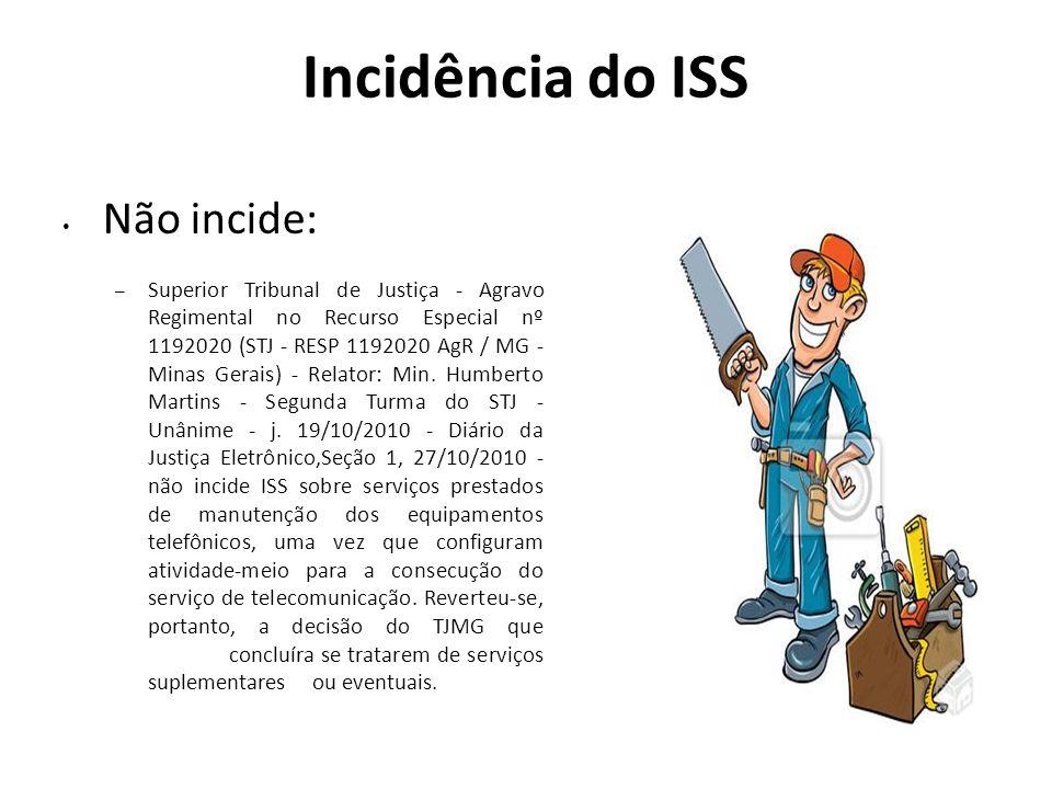 Incidência do ISS Não incide: – Superior Tribunal de Justiça - Agravo Regimental no Recurso Especial nº 1192020 (STJ - RESP 1192020 AgR / MG - Minas G