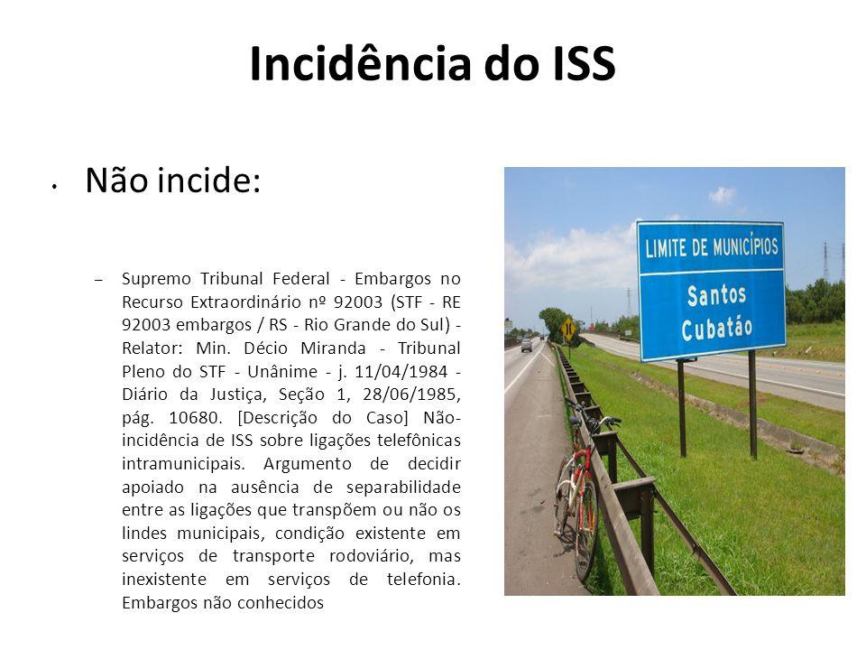 Incidência do ISS Não incide: – Supremo Tribunal Federal - Embargos no Recurso Extraordinário nº 92003 (STF - RE 92003 embargos / RS - Rio Grande do S