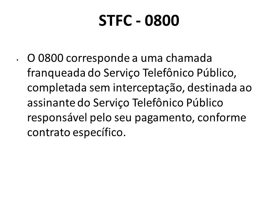 STFC - 0800 O 0800 corresponde a uma chamada franqueada do Serviço Telefônico Público, completada sem interceptação, destinada ao assinante do Serviço