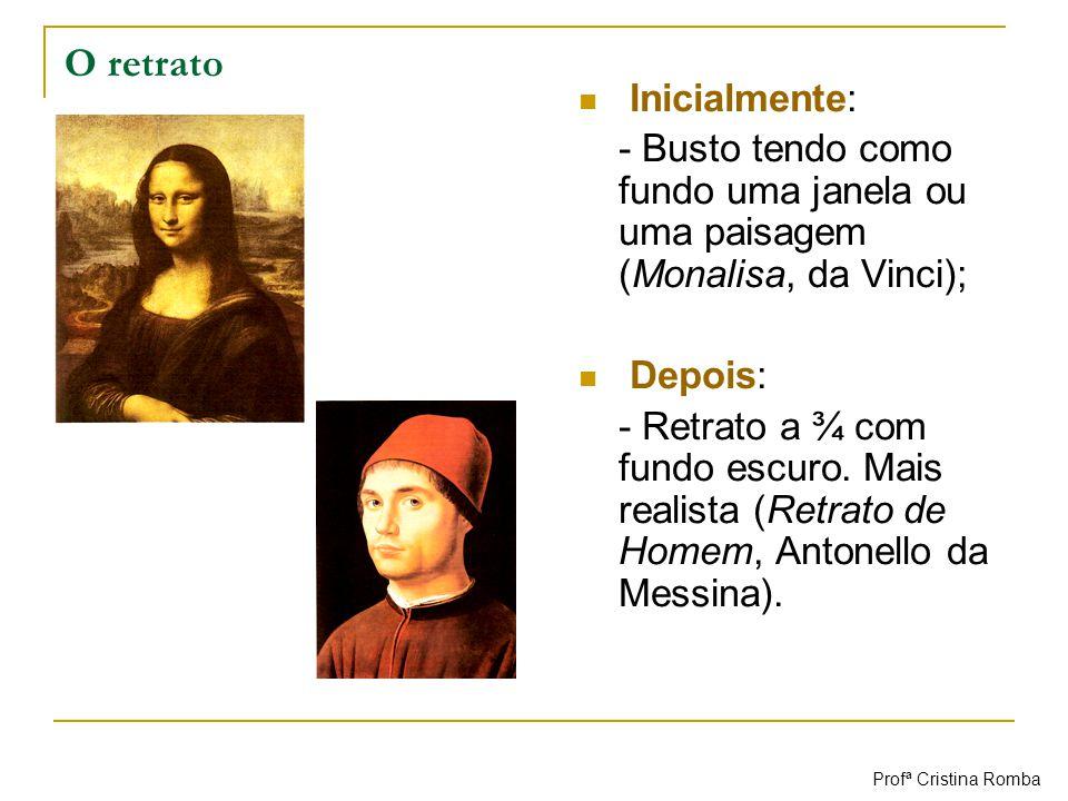 O retrato Inicialmente: - Busto tendo como fundo uma janela ou uma paisagem (Monalisa, da Vinci); Depois: - Retrato a ¾ com fundo escuro. Mais realist