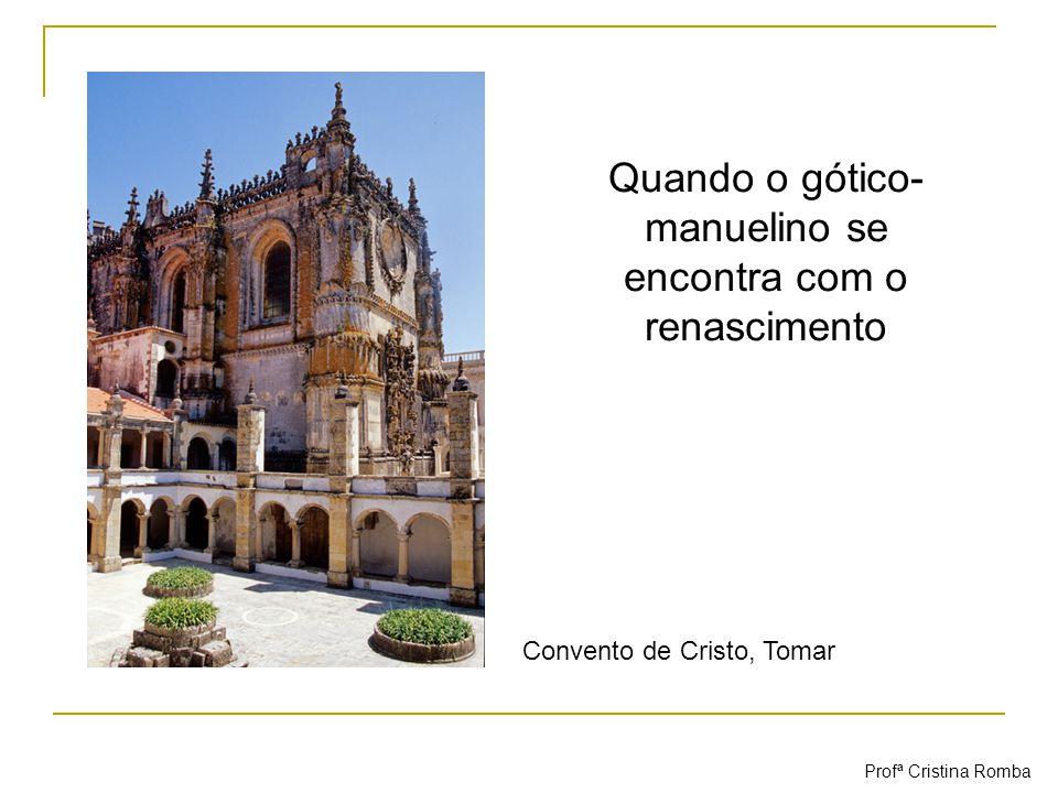 Quando o gótico- manuelino se encontra com o renascimento Convento de Cristo, Tomar Profª Cristina Romba