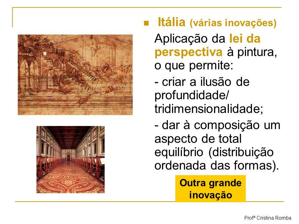 Itália (várias inovações) Aplicação da lei da perspectiva à pintura, o que permite: - criar a ilusão de profundidade/ tridimensionalidade; - dar à com
